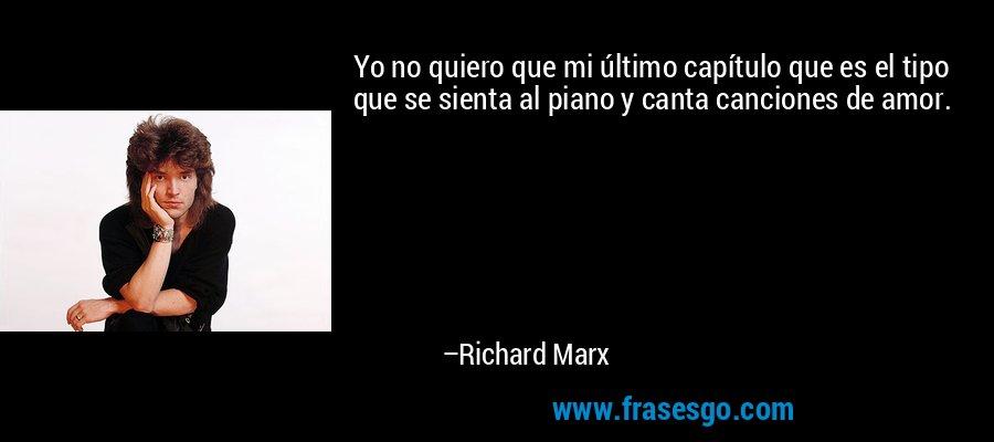 Yo no quiero que mi último capítulo que es el tipo que se sienta al piano y canta canciones de amor. – Richard Marx