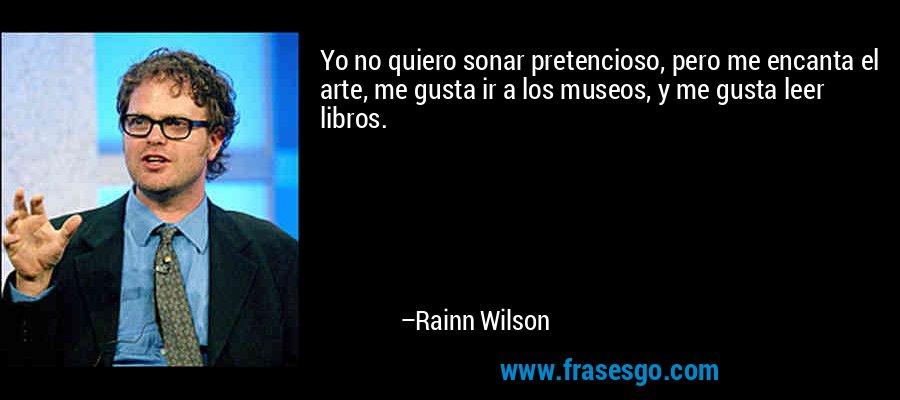 Yo no quiero sonar pretencioso, pero me encanta el arte, me gusta ir a los museos, y me gusta leer libros. – Rainn Wilson