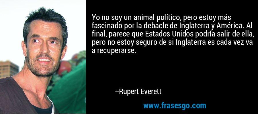 Yo no soy un animal político, pero estoy más fascinado por la debacle de Inglaterra y América. Al final, parece que Estados Unidos podría salir de ella, pero no estoy seguro de si Inglaterra es cada vez va a recuperarse. – Rupert Everett