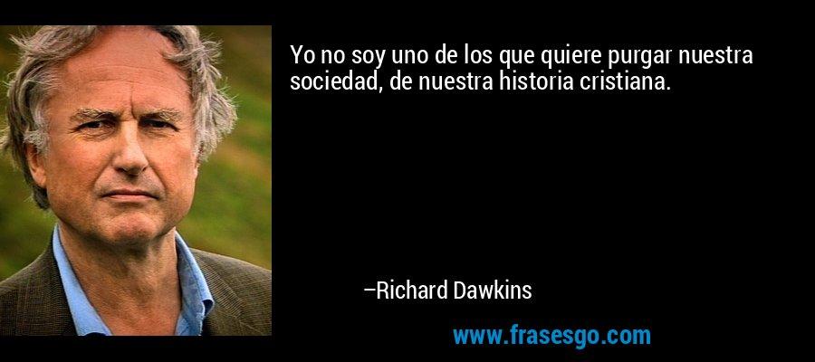 Yo no soy uno de los que quiere purgar nuestra sociedad, de nuestra historia cristiana. – Richard Dawkins