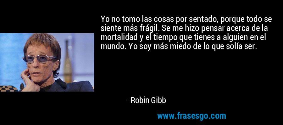 Yo no tomo las cosas por sentado, porque todo se siente más frágil. Se me hizo pensar acerca de la mortalidad y el tiempo que tienes a alguien en el mundo. Yo soy más miedo de lo que solía ser. – Robin Gibb