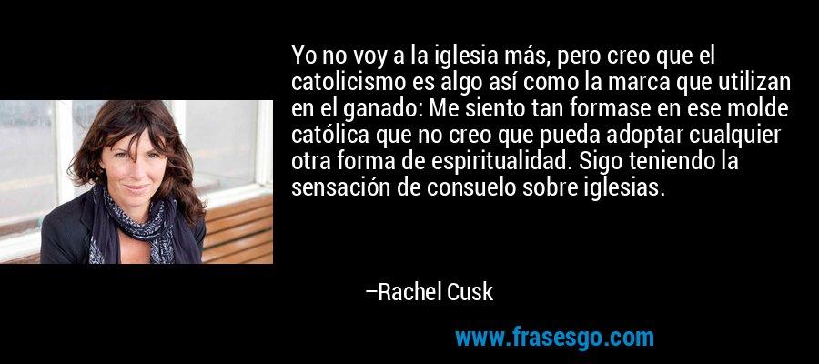 Yo no voy a la iglesia más, pero creo que el catolicismo es algo así como la marca que utilizan en el ganado: Me siento tan formase en ese molde católica que no creo que pueda adoptar cualquier otra forma de espiritualidad. Sigo teniendo la sensación de consuelo sobre iglesias. – Rachel Cusk