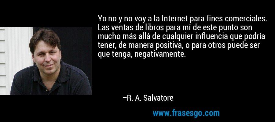 Yo no y no voy a la Internet para fines comerciales. Las ventas de libros para mí de este punto son mucho más allá de cualquier influencia que podría tener, de manera positiva, o para otros puede ser que tenga, negativamente. – R. A. Salvatore