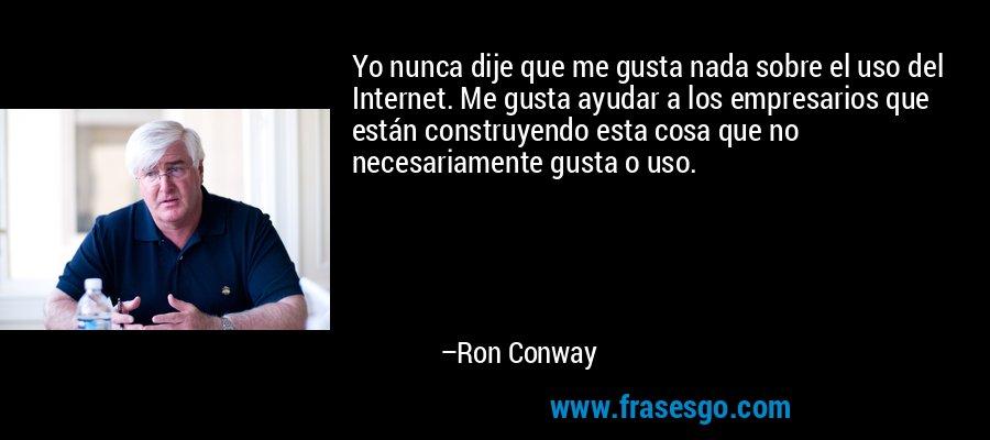 Yo nunca dije que me gusta nada sobre el uso del Internet. Me gusta ayudar a los empresarios que están construyendo esta cosa que no necesariamente gusta o uso. – Ron Conway