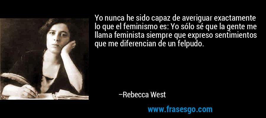 Yo nunca he sido capaz de averiguar exactamente lo que el feminismo es: Yo sólo sé que la gente me llama feminista siempre que expreso sentimientos que me diferencian de un felpudo. – Rebecca West