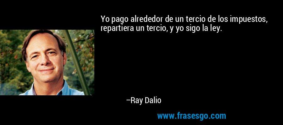 Yo pago alrededor de un tercio de los impuestos, repartiera un tercio, y yo sigo la ley. – Ray Dalio