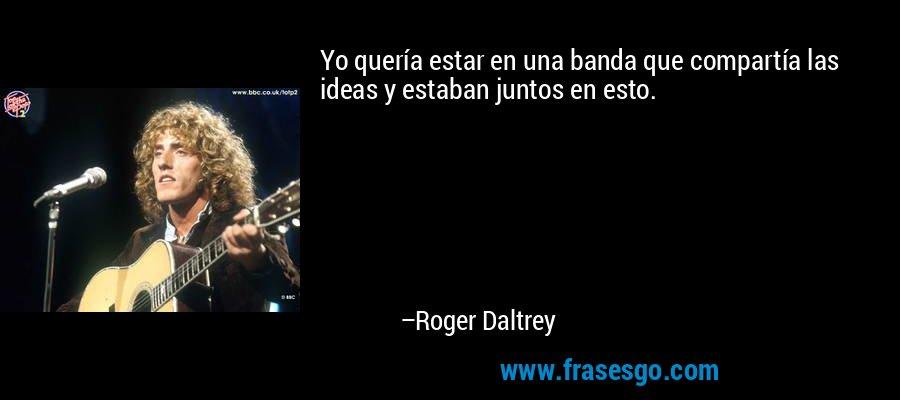 Yo quería estar en una banda que compartía las ideas y estaban juntos en esto. – Roger Daltrey