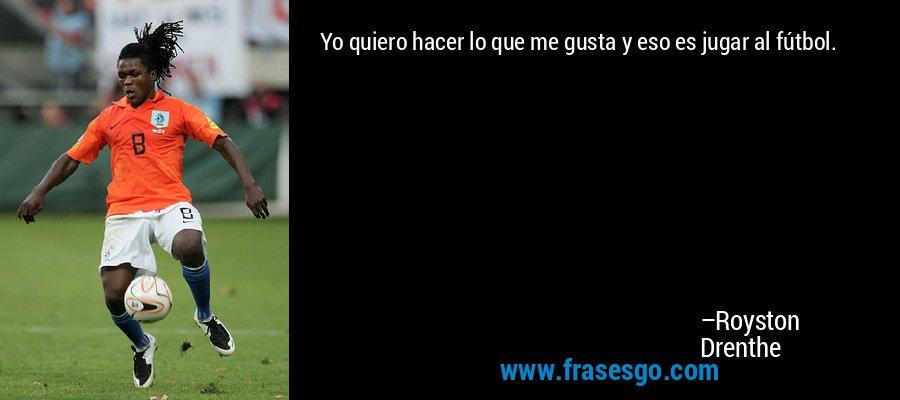 Yo quiero hacer lo que me gusta y eso es jugar al fútbol. – Royston Drenthe