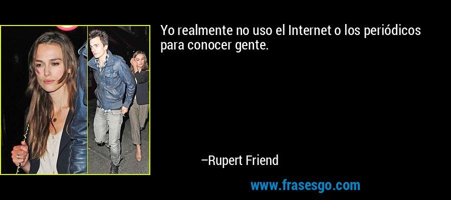 Yo realmente no uso el Internet o los periódicos para conocer gente. – Rupert Friend