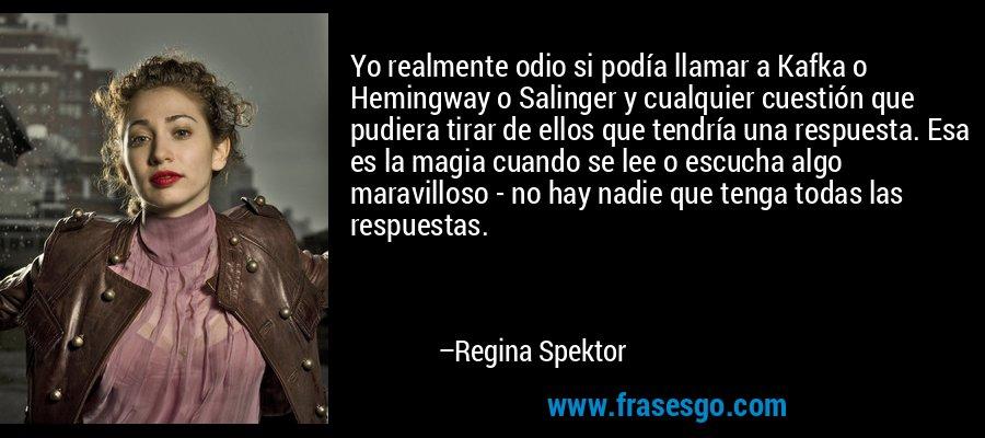 Yo realmente odio si podía llamar a Kafka o Hemingway o Salinger y cualquier cuestión que pudiera tirar de ellos que tendría una respuesta. Esa es la magia cuando se lee o escucha algo maravilloso - no hay nadie que tenga todas las respuestas. – Regina Spektor