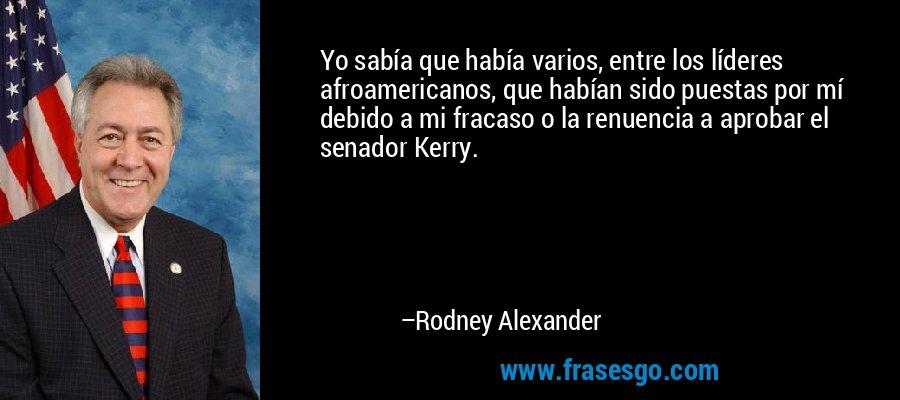 Yo sabía que había varios, entre los líderes afroamericanos, que habían sido puestas por mí debido a mi fracaso o la renuencia a aprobar el senador Kerry. – Rodney Alexander