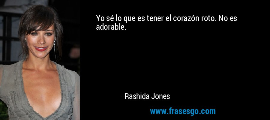 Yo sé lo que es tener el corazón roto. No es adorable. – Rashida Jones