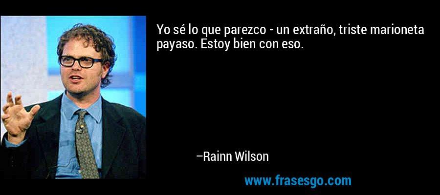 Yo sé lo que parezco - un extraño, triste marioneta payaso. Estoy bien con eso. – Rainn Wilson