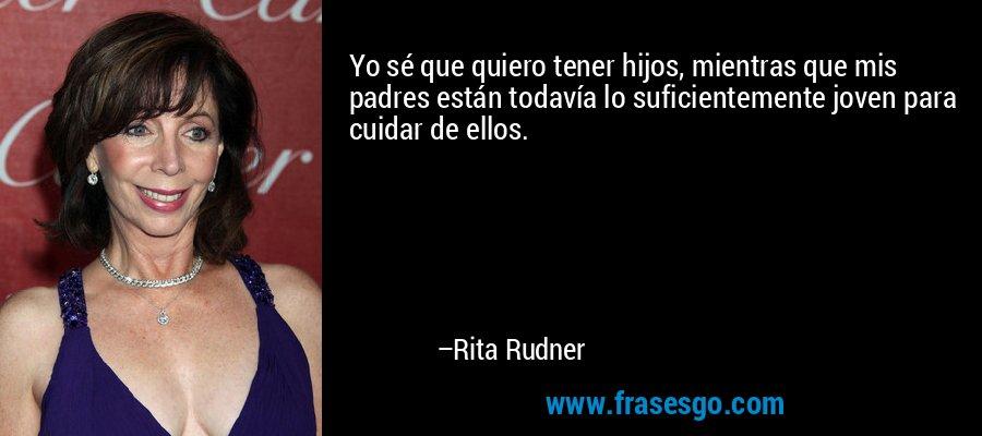 Yo sé que quiero tener hijos, mientras que mis padres están todavía lo suficientemente joven para cuidar de ellos. – Rita Rudner