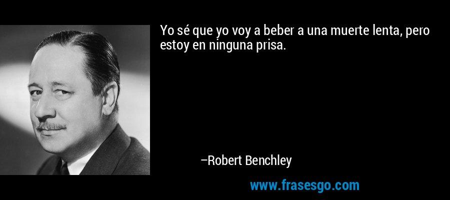Yo sé que yo voy a beber a una muerte lenta, pero estoy en ninguna prisa. – Robert Benchley