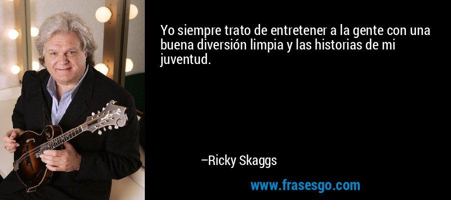 Yo siempre trato de entretener a la gente con una buena diversión limpia y las historias de mi juventud. – Ricky Skaggs