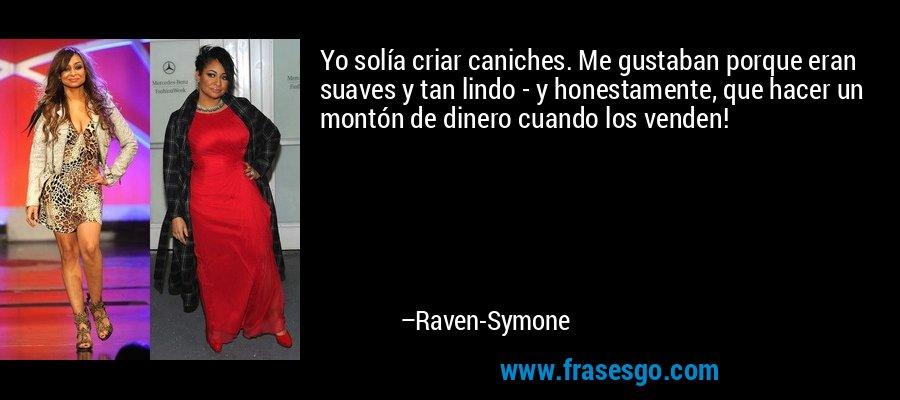 Yo solía criar caniches. Me gustaban porque eran suaves y tan lindo - y honestamente, que hacer un montón de dinero cuando los venden! – Raven-Symone