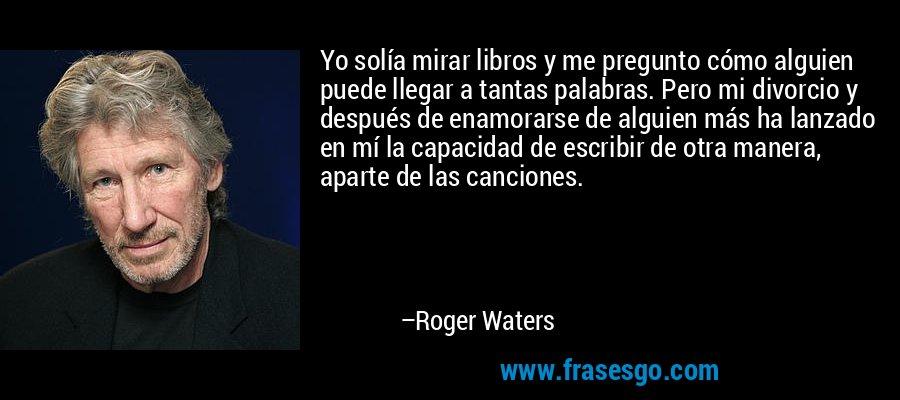 Yo solía mirar libros y me pregunto cómo alguien puede llegar a tantas palabras. Pero mi divorcio y después de enamorarse de alguien más ha lanzado en mí la capacidad de escribir de otra manera, aparte de las canciones. – Roger Waters