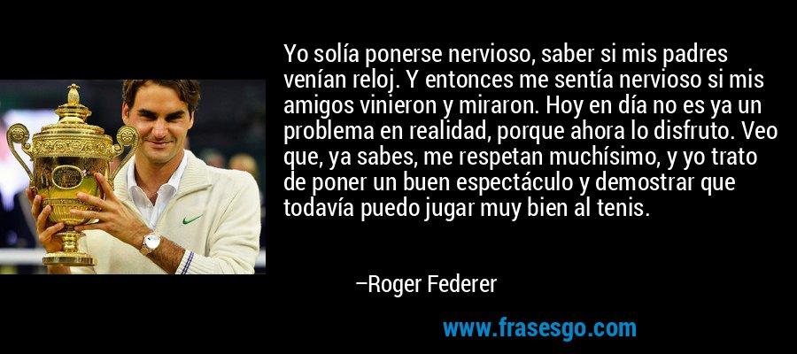 Yo solía ponerse nervioso, saber si mis padres venían reloj. Y entonces me sentía nervioso si mis amigos vinieron y miraron. Hoy en día no es ya un problema en realidad, porque ahora lo disfruto. Veo que, ya sabes, me respetan muchísimo, y yo trato de poner un buen espectáculo y demostrar que todavía puedo jugar muy bien al tenis. – Roger Federer