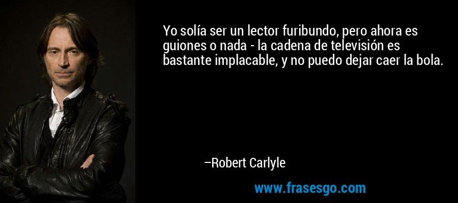 Yo solía ser un lector furibundo, pero ahora es guiones o nada - la cadena de televisión es bastante implacable, y no puedo dejar caer la bola. – Robert Carlyle