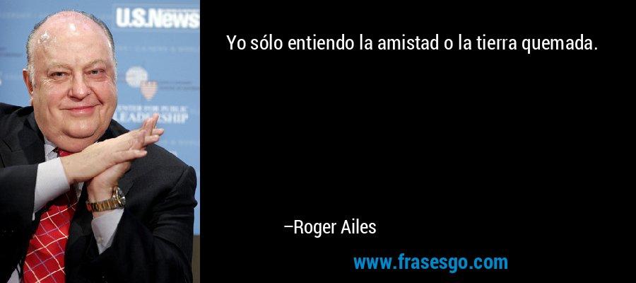 Yo sólo entiendo la amistad o la tierra quemada. – Roger Ailes