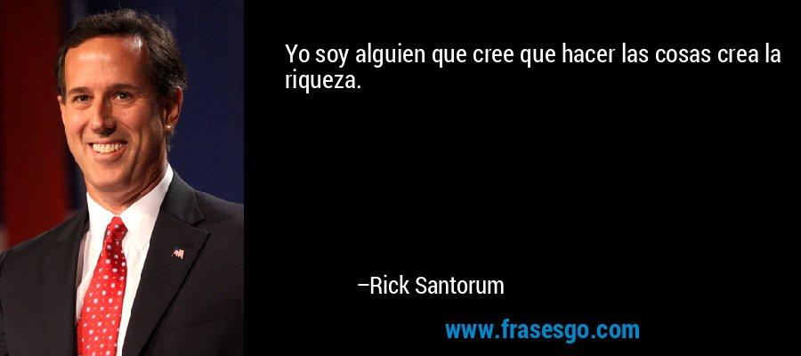 Yo soy alguien que cree que hacer las cosas crea la riqueza. – Rick Santorum