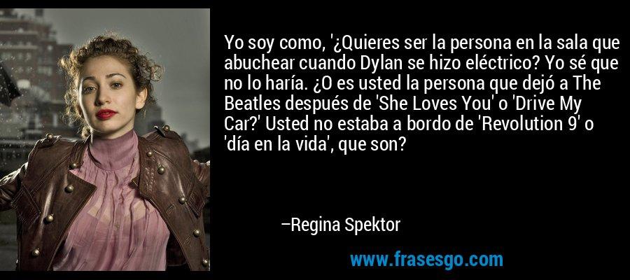 Yo soy como, '¿Quieres ser la persona en la sala que abuchear cuando Dylan se hizo eléctrico? Yo sé que no lo haría. ¿O es usted la persona que dejó a The Beatles después de 'She Loves You' o 'Drive My Car?' Usted no estaba a bordo de 'Revolution 9' o 'día en la vida', que son? – Regina Spektor