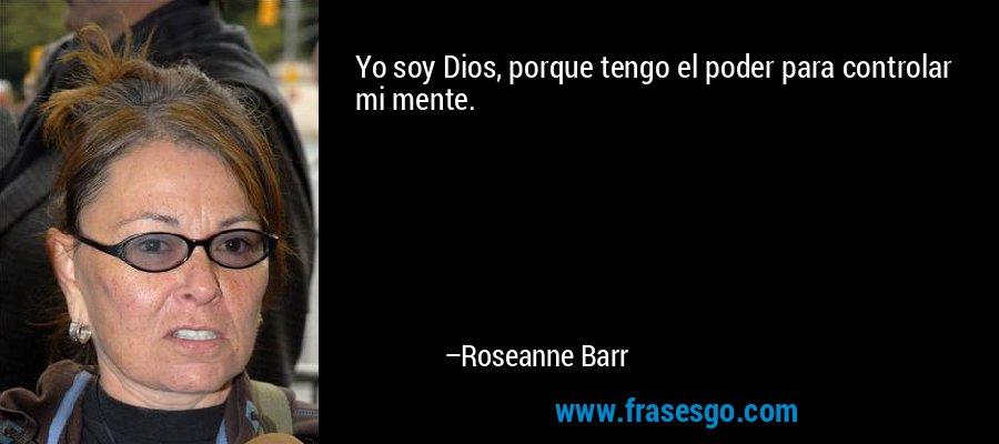 Yo soy Dios, porque tengo el poder para controlar mi mente. – Roseanne Barr