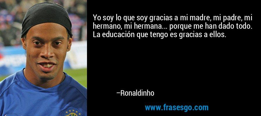 Yo soy lo que soy gracias a mi madre, mi padre, mi hermano, mi hermana... porque me han dado todo. La educación que tengo es gracias a ellos. – Ronaldinho