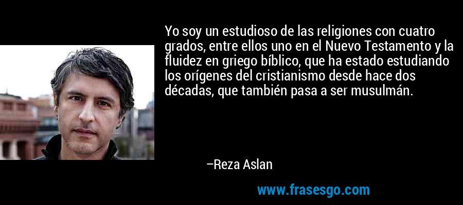 Yo soy un estudioso de las religiones con cuatro grados, entre ellos uno en el Nuevo Testamento y la fluidez en griego bíblico, que ha estado estudiando los orígenes del cristianismo desde hace dos décadas, que también pasa a ser musulmán. – Reza Aslan