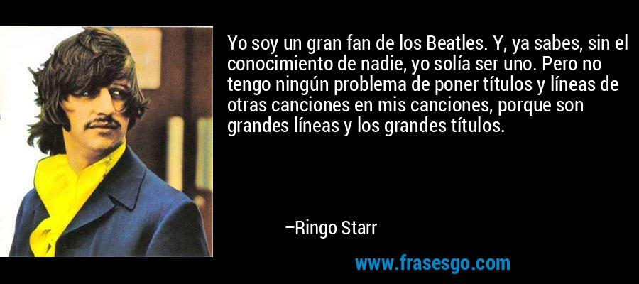 Yo soy un gran fan de los Beatles. Y, ya sabes, sin el conocimiento de nadie, yo solía ser uno. Pero no tengo ningún problema de poner títulos y líneas de otras canciones en mis canciones, porque son grandes líneas y los grandes títulos. – Ringo Starr