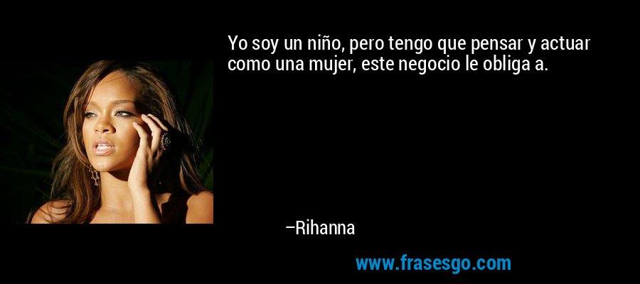 Yo soy un niño, pero tengo que pensar y actuar como una mujer, este negocio le obliga a. – Rihanna