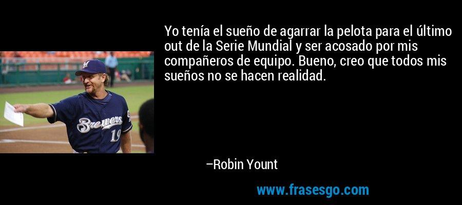 Yo tenía el sueño de agarrar la pelota para el último out de la Serie Mundial y ser acosado por mis compañeros de equipo. Bueno, creo que todos mis sueños no se hacen realidad. – Robin Yount