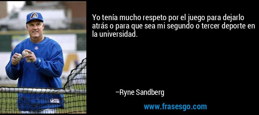 Yo tenía mucho respeto por el juego para dejarlo atrás o para que sea mi segundo o tercer deporte en la universidad. – Ryne Sandberg
