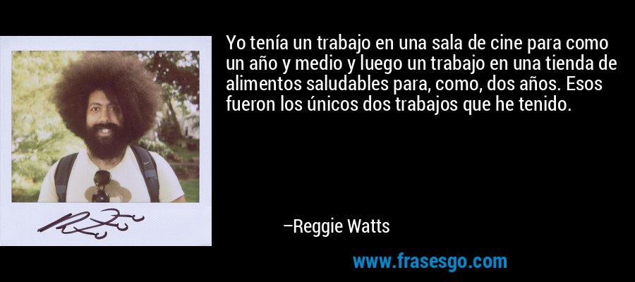 Yo tenía un trabajo en una sala de cine para como un año y medio y luego un trabajo en una tienda de alimentos saludables para, como, dos años. Esos fueron los únicos dos trabajos que he tenido. – Reggie Watts