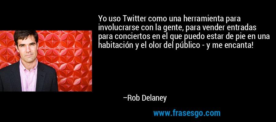 Yo uso Twitter como una herramienta para involucrarse con la gente, para vender entradas para conciertos en el que puedo estar de pie en una habitación y el olor del público - y me encanta! – Rob Delaney