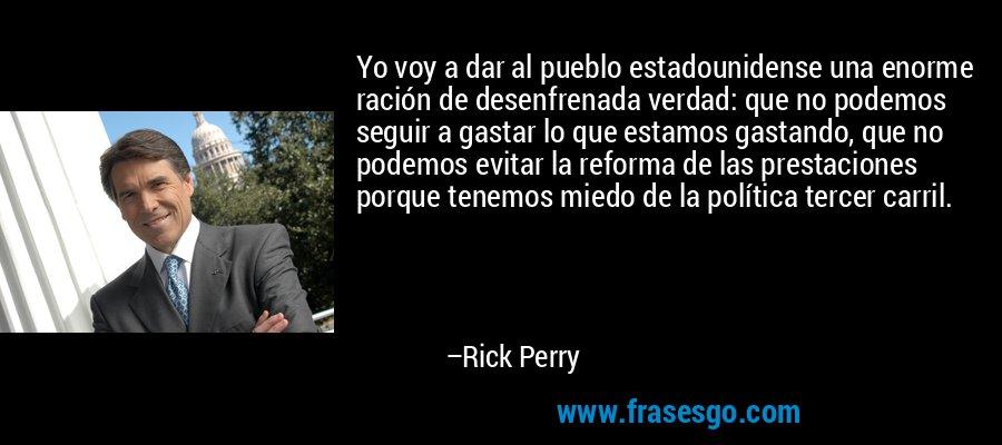 Yo voy a dar al pueblo estadounidense una enorme ración de desenfrenada verdad: que no podemos seguir a gastar lo que estamos gastando, que no podemos evitar la reforma de las prestaciones porque tenemos miedo de la política tercer carril. – Rick Perry