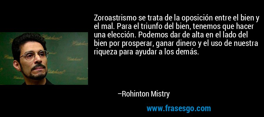 Zoroastrismo se trata de la oposición entre el bien y el mal. Para el triunfo del bien, tenemos que hacer una elección. Podemos dar de alta en el lado del bien por prosperar, ganar dinero y el uso de nuestra riqueza para ayudar a los demás. – Rohinton Mistry