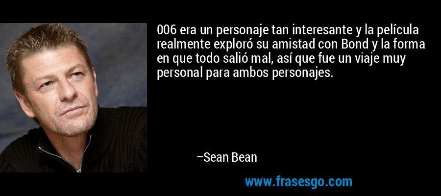 006 era un personaje tan interesante y la película realmente exploró su amistad con Bond y la forma en que todo salió mal, así que fue un viaje muy personal para ambos personajes. – Sean Bean