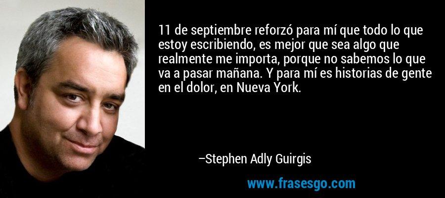 11 de septiembre reforzó para mí que todo lo que estoy escribiendo, es mejor que sea algo que realmente me importa, porque no sabemos lo que va a pasar mañana. Y para mí es historias de gente en el dolor, en Nueva York. – Stephen Adly Guirgis