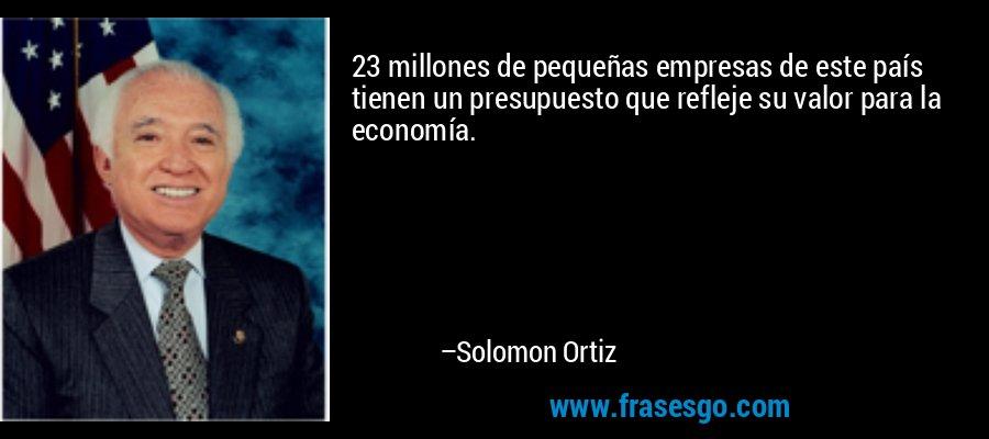 23 millones de pequeñas empresas de este país tienen un presupuesto que refleje su valor para la economía. – Solomon Ortiz