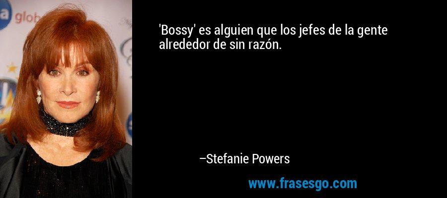'Bossy' es alguien que los jefes de la gente alrededor de sin razón. – Stefanie Powers