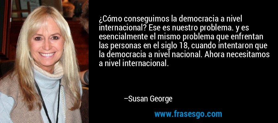 ¿Cómo conseguimos la democracia a nivel internacional? Ese es nuestro problema. y es esencialmente el mismo problema que enfrentan las personas en el siglo 18, cuando intentaron que la democracia a nivel nacional. Ahora necesitamos a nivel internacional. – Susan George