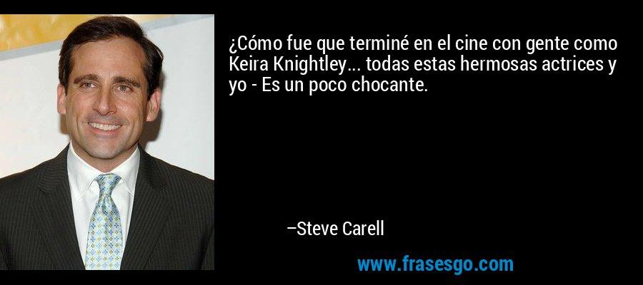 ¿Cómo fue que terminé en el cine con gente como Keira Knightley... todas estas hermosas actrices y yo - Es un poco chocante. – Steve Carell