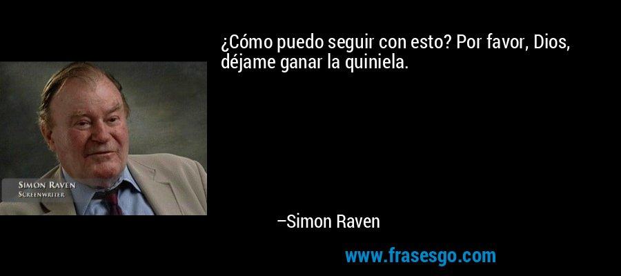 ¿Cómo puedo seguir con esto? Por favor, Dios, déjame ganar la quiniela. – Simon Raven