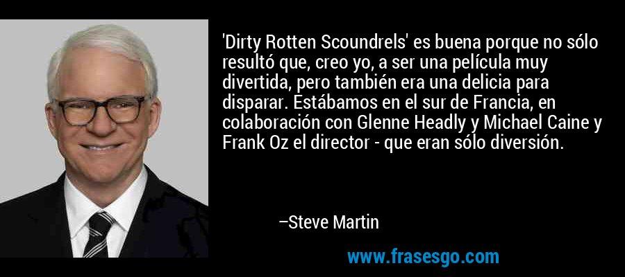 'Dirty Rotten Scoundrels' es buena porque no sólo resultó que, creo yo, a ser una película muy divertida, pero también era una delicia para disparar. Estábamos en el sur de Francia, en colaboración con Glenne Headly y Michael Caine y Frank Oz el director - que eran sólo diversión. – Steve Martin