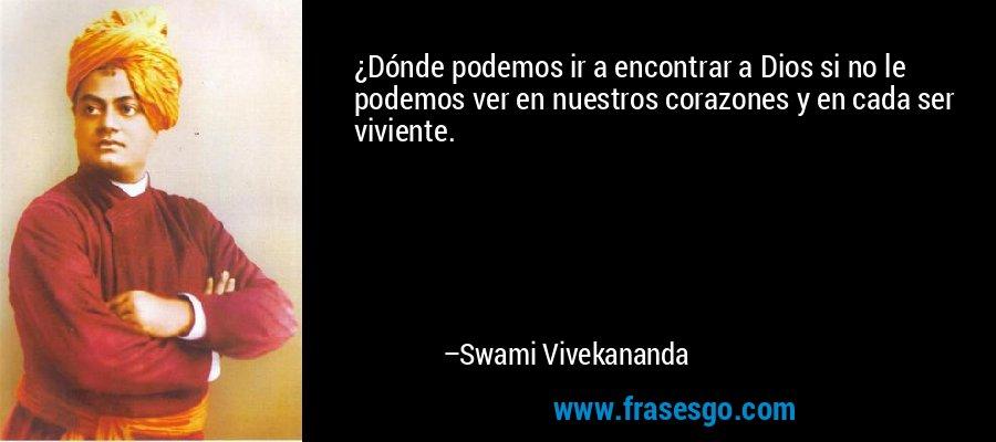 ¿Dónde podemos ir a encontrar a Dios si no le podemos ver en nuestros corazones y en cada ser viviente. – Swami Vivekananda