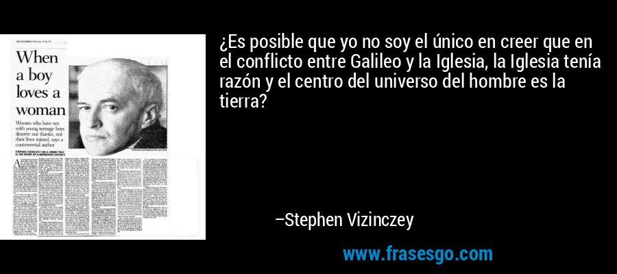 ¿Es posible que yo no soy el único en creer que en el conflicto entre Galileo y la Iglesia, la Iglesia tenía razón y el centro del universo del hombre es la tierra? – Stephen Vizinczey