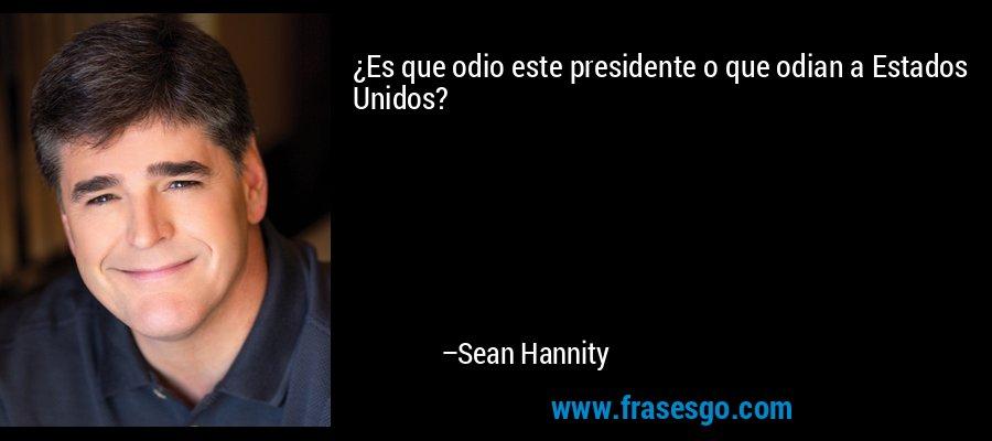 ¿Es que odio este presidente o que odian a Estados Unidos? – Sean Hannity