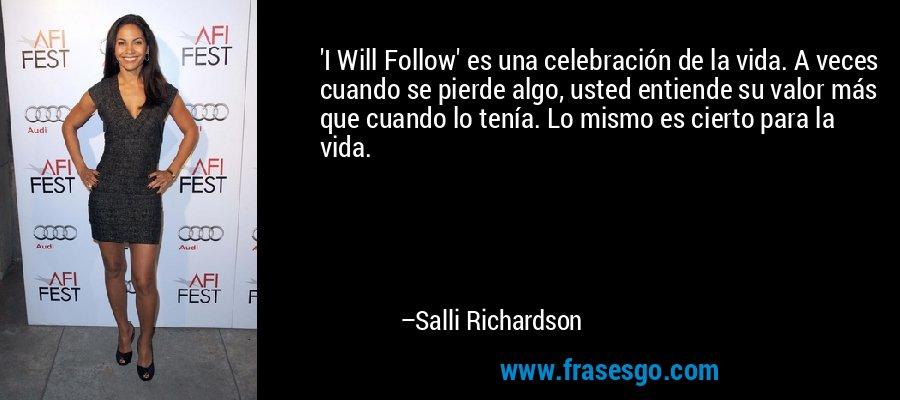 'I Will Follow' es una celebración de la vida. A veces cuando se pierde algo, usted entiende su valor más que cuando lo tenía. Lo mismo es cierto para la vida. – Salli Richardson